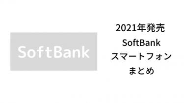 【2021版】最新ソフトバンクから発売のスマートフォン評価まとめ